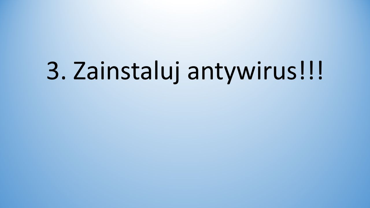 3. Zainstaluj antywirus!!!