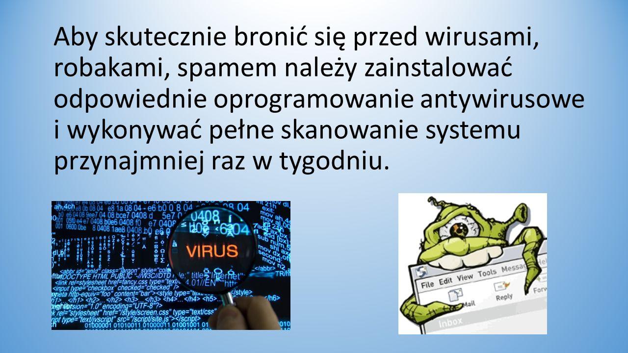 Aby skutecznie bronić się przed wirusami, robakami, spamem należy zainstalować odpowiednie oprogramowanie antywirusowe i wykonywać pełne skanowanie systemu przynajmniej raz w tygodniu.