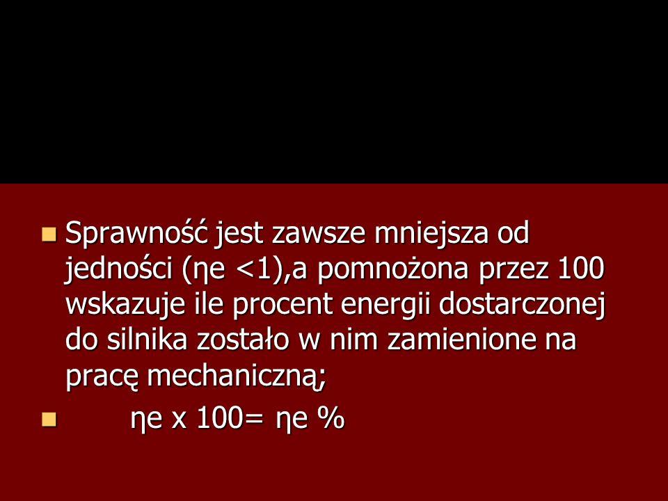 Sprawność jest zawsze mniejsza od jedności (ηe <1),a pomnożona przez 100 wskazuje ile procent energii dostarczonej do silnika zostało w nim zamienione na pracę mechaniczną;