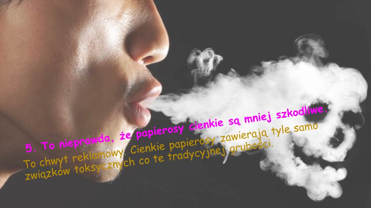 5. To nieprawda, że papierosy cienkie są mniej szkodliwe