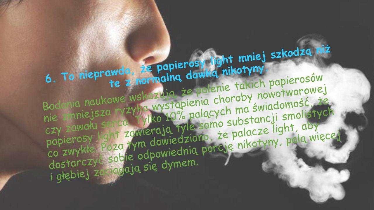 6. To nieprawda, że papierosy light mniej szkodzą niż te z normalną dawką nikotyny.