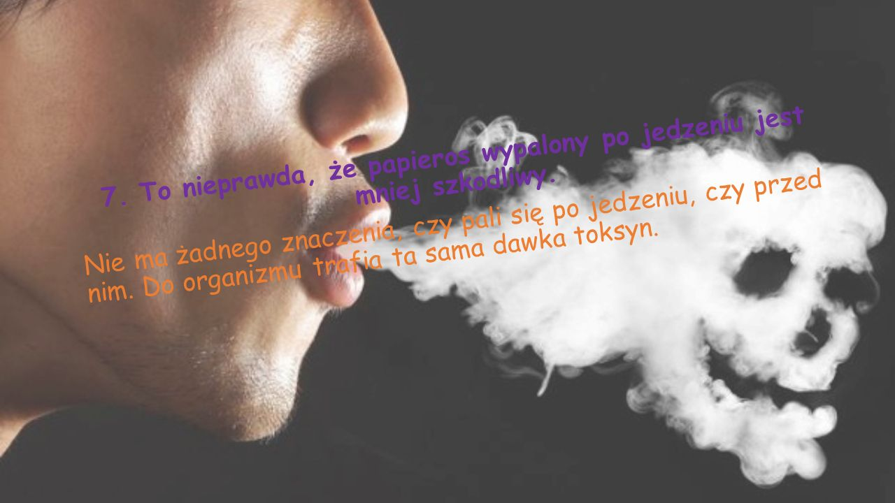 7. To nieprawda, że papieros wypalony po jedzeniu jest mniej szkodliwy
