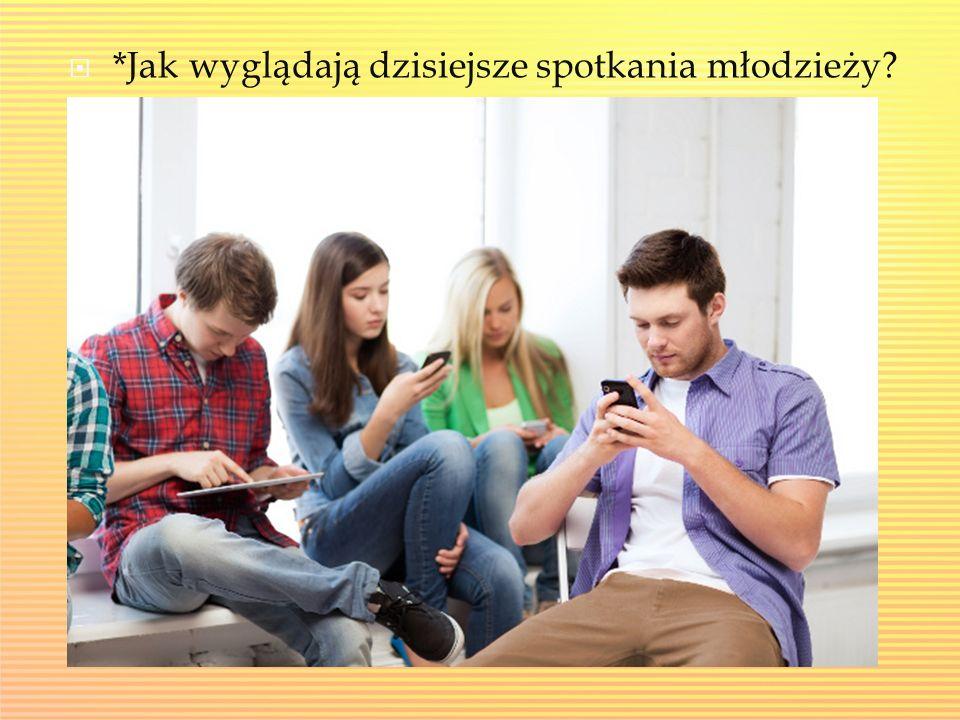 *Jak wyglądają dzisiejsze spotkania młodzieży