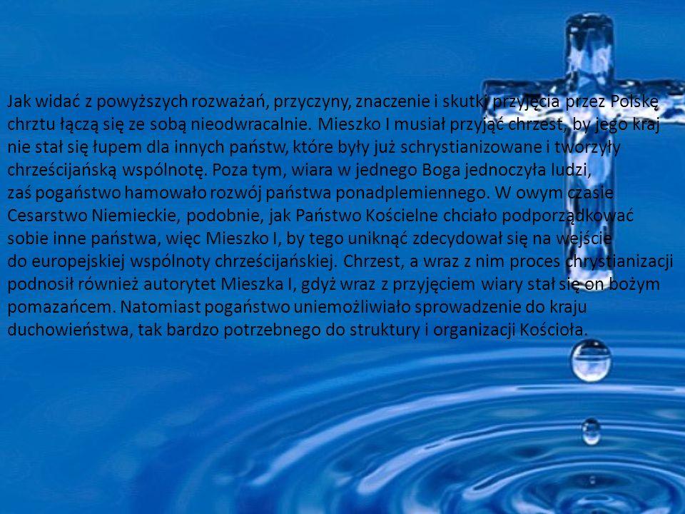 Jak widać z powyższych rozważań, przyczyny, znaczenie i skutki przyjęcia przez Polskę chrztu łączą się ze sobą nieodwracalnie.