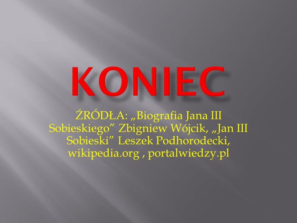 """KONIEC ŹRÓDŁA: """"Biografia Jana III Sobieskiego Zbigniew Wójcik, """"Jan III Sobieski Leszek Podhorodecki, wikipedia.org , portalwiedzy.pl."""