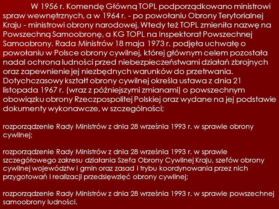W 1956 r. Komendę Główną TOPL podporządkowano ministrowi spraw wewnętrznych, a w 1964 r. - po powołaniu Obrony Terytorialnej Kraju - ministrowi obrony narodowej. Wtedy też TOPL zmieniła nazwę na Powszechną Samoobronę, a KG TOPL na Inspektorat Powszechnej Samoobrony. Rada Ministrów 18 maja 1973 r. podjęła uchwałę o powołaniu w Polsce obrony cywilnej, której głównym celem pozostała nadal ochrona ludności przed niebezpieczeństwami działań zbrojnych oraz zapewnienie jej niezbędnych warunków do przetrwania. Dotychczasowy kształt obrony cywilnej określa ustawa z dnia 21 listopada 1967 r. (wraz z późniejszymi zmianami) o powszechnym obowiązku obrony Rzeczpospolitej Polskiej oraz wydane na jej podstawie dokumenty wykonawcze, w szczególności;