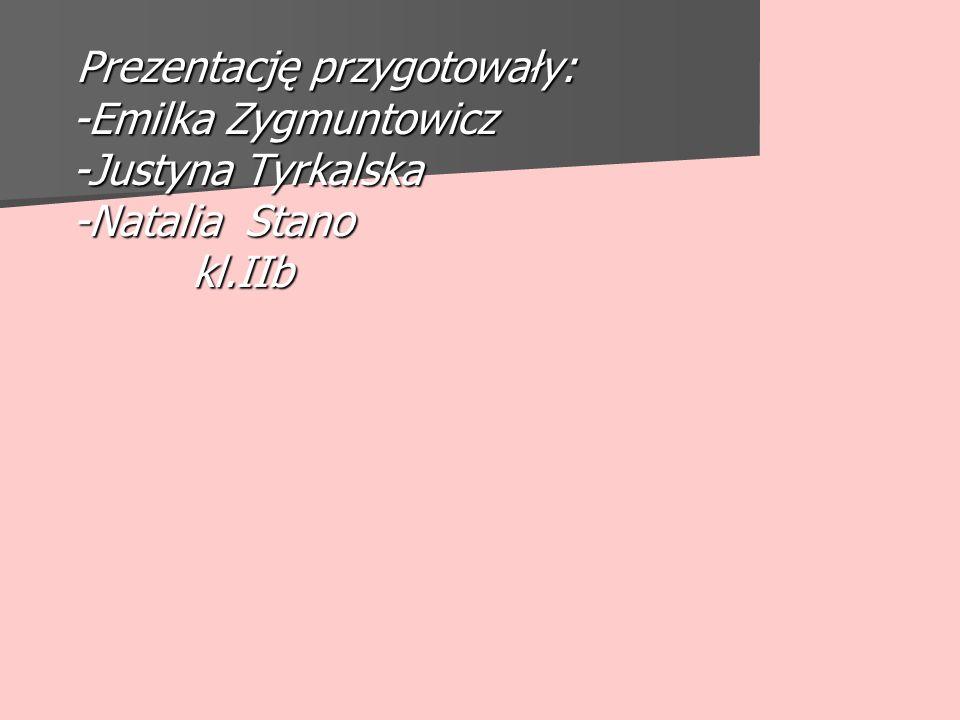 Prezentację przygotowały: -Emilka Zygmuntowicz -Justyna Tyrkalska -Natalia Stano kl.IIb
