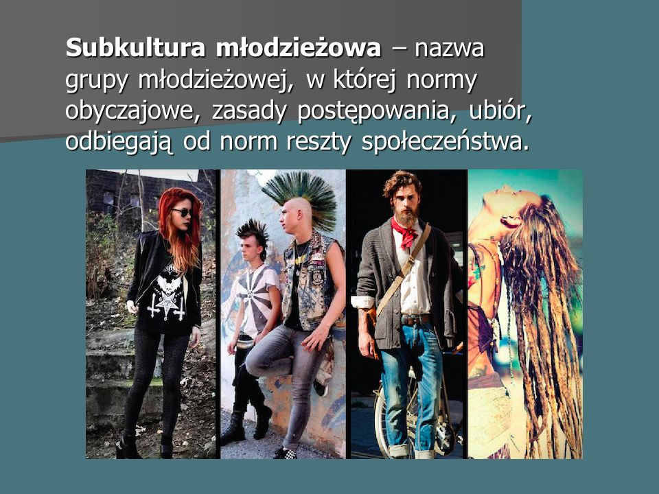 Subkultura młodzieżowa – nazwa grupy młodzieżowej, w której normy obyczajowe, zasady postępowania, ubiór, odbiegają od norm reszty społeczeństwa.