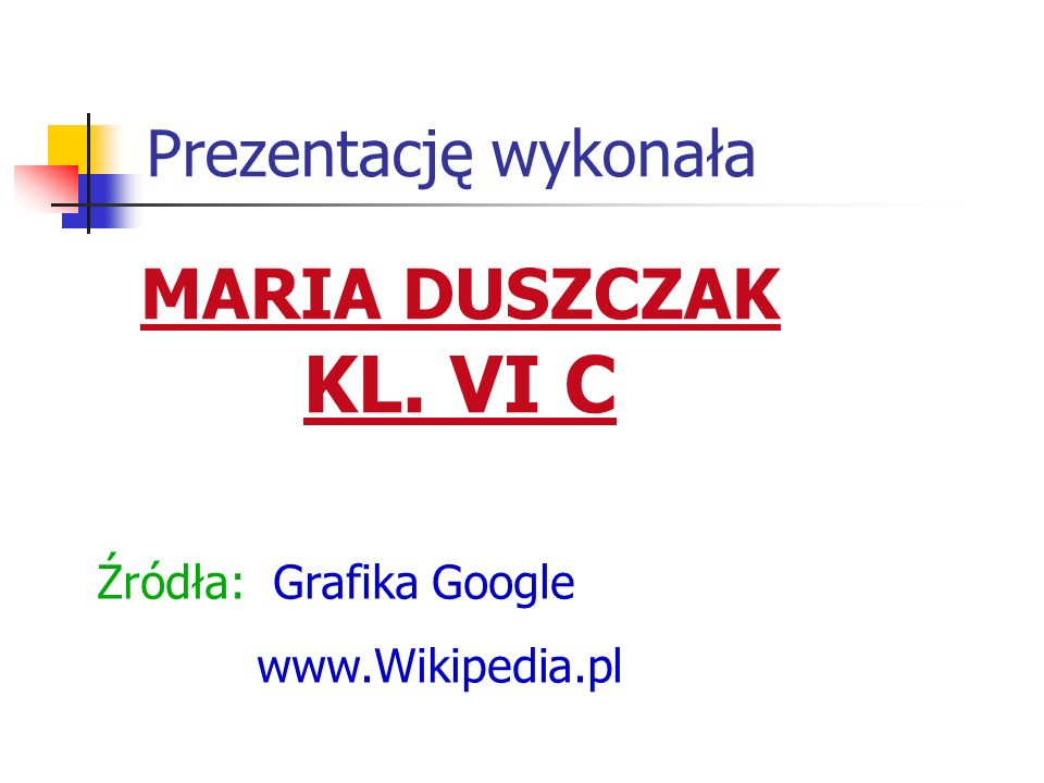 MARIA DUSZCZAK KL. VI C Prezentację wykonała Źródła: Grafika Google