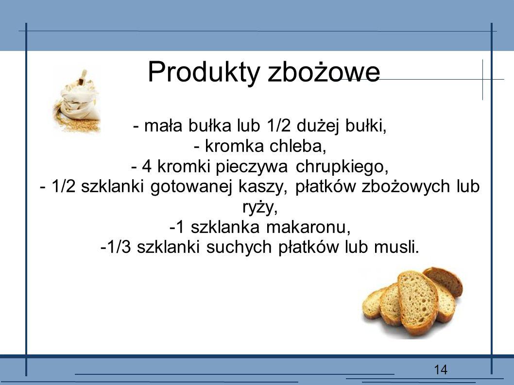 Produkty zbożowe - mała bułka lub 1/2 dużej bułki, - kromka chleba,