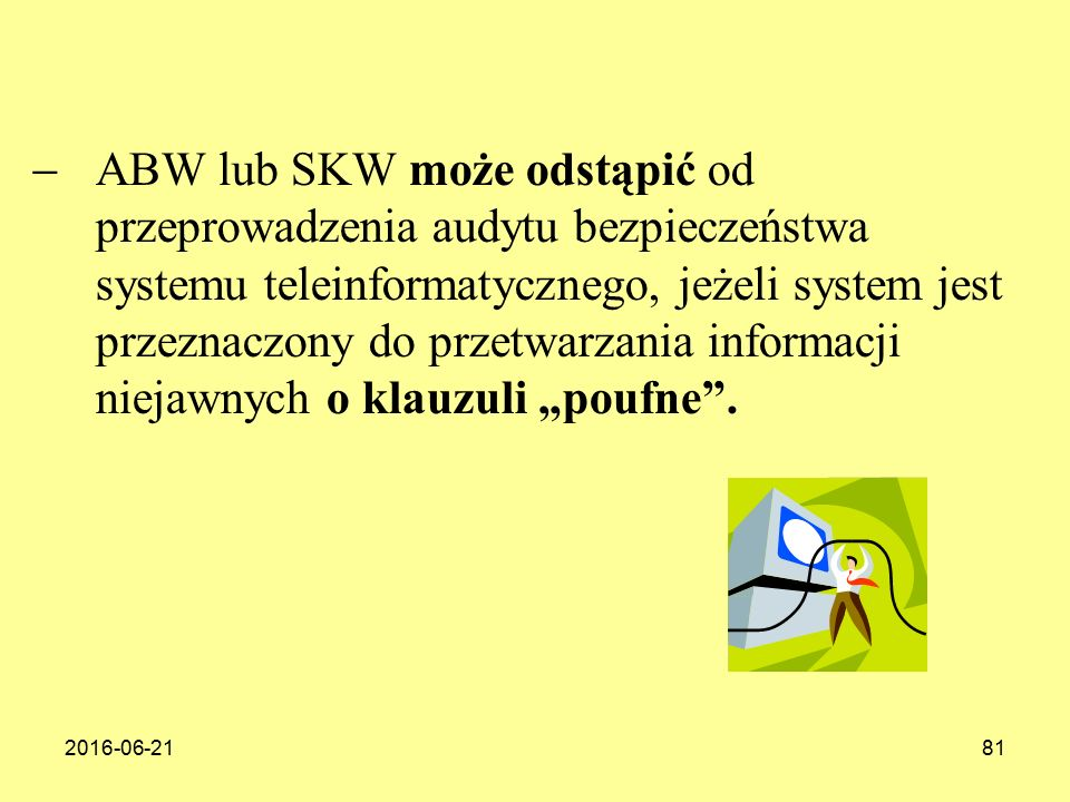 """ABW lub SKW może odstąpić od przeprowadzenia audytu bezpieczeństwa systemu teleinformatycznego, jeżeli system jest przeznaczony do przetwarzania informacji niejawnych o klauzuli """"poufne ."""