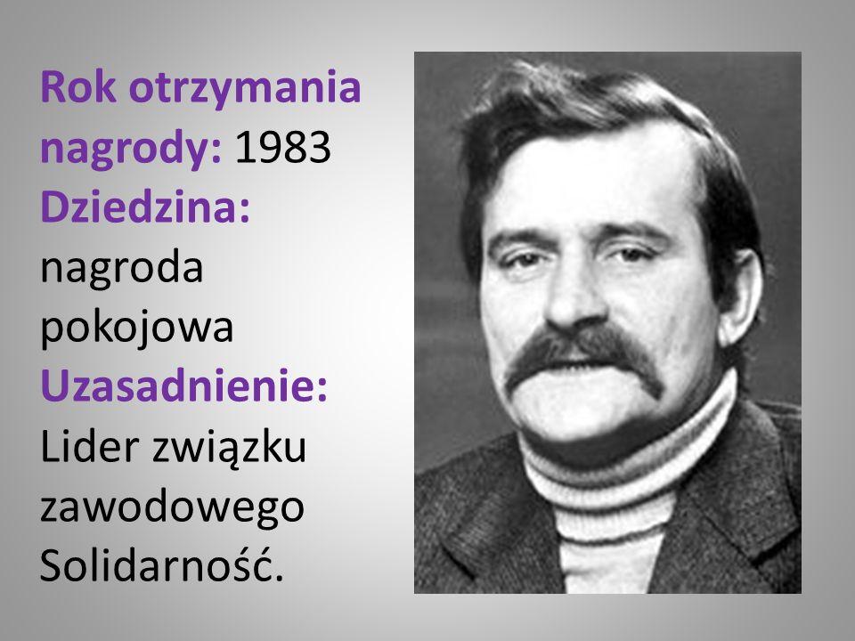 Rok otrzymania nagrody: 1983 Dziedzina: nagroda pokojowa Uzasadnienie: Lider związku zawodowego Solidarność.