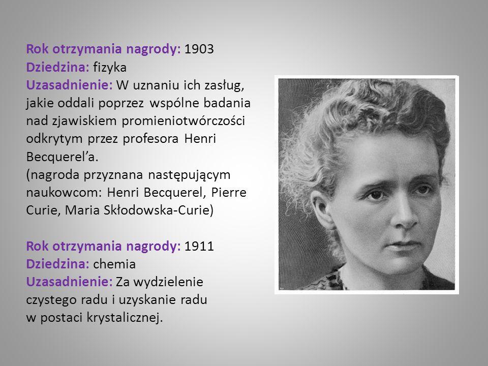 Rok otrzymania nagrody: 1903 Dziedzina: fizyka Uzasadnienie: W uznaniu ich zasług, jakie oddali poprzez wspólne badania nad zjawiskiem promieniotwórczości odkrytym przez profesora Henri Becquerel'a. (nagroda przyznana następującym naukowcom: Henri Becquerel, Pierre Curie, Maria Skłodowska-Curie)
