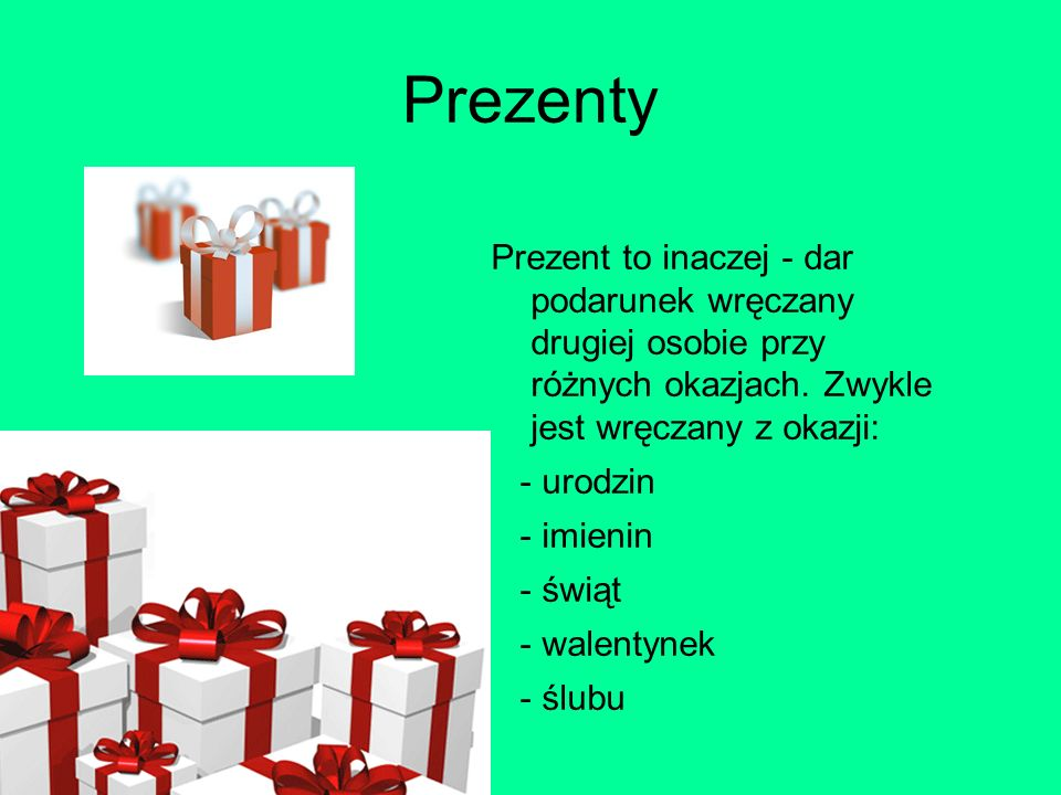 Prezenty Prezent to inaczej - dar podarunek wręczany drugiej osobie przy różnych okazjach. Zwykle jest wręczany z okazji: