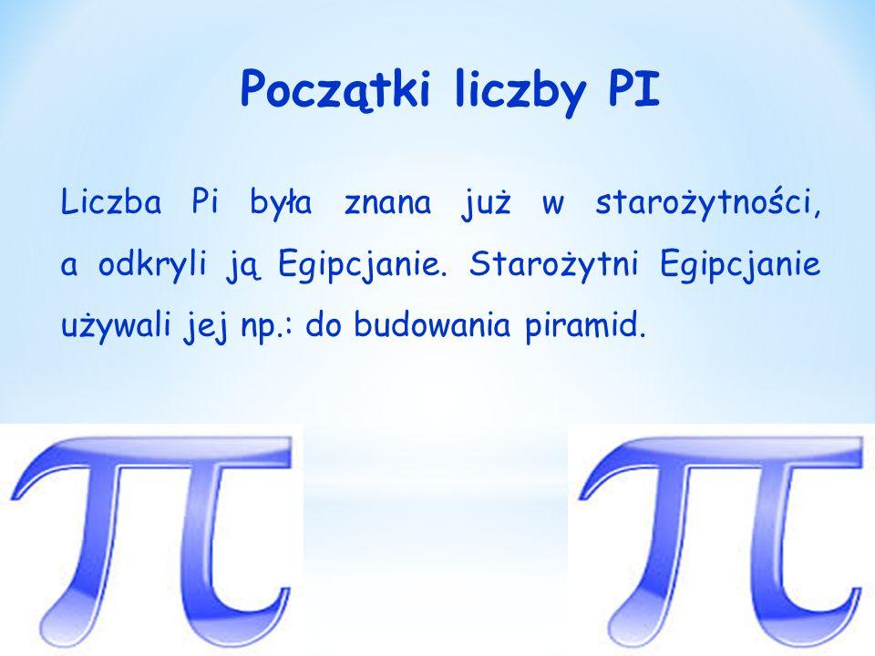 Początki liczby PI Liczba Pi była znana już w starożytności, a odkryli ją Egipcjanie.