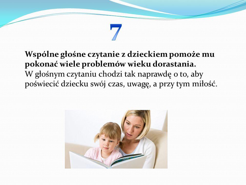 7 Wspólne głośne czytanie z dzieckiem pomoże mu pokonać wiele problemów wieku dorastania.