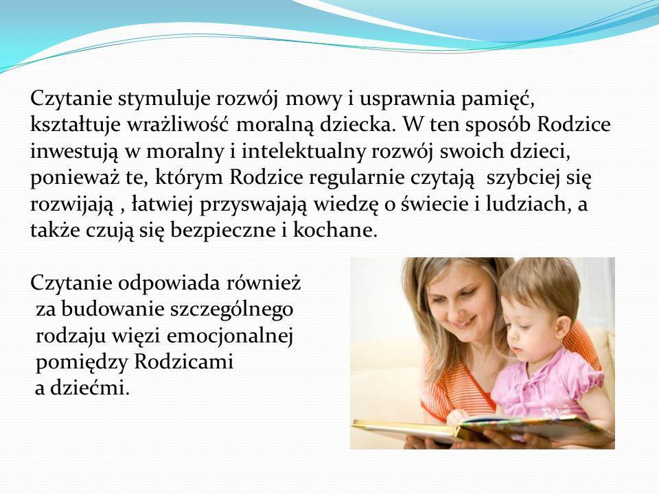 Czytanie stymuluje rozwój mowy i usprawnia pamięć, kształtuje wrażliwość moralną dziecka. W ten sposób Rodzice inwestują w moralny i intelektualny rozwój swoich dzieci, ponieważ te, którym Rodzice regularnie czytają szybciej się rozwijają , łatwiej przyswajają wiedzę o świecie i ludziach, a także czują się bezpieczne i kochane.