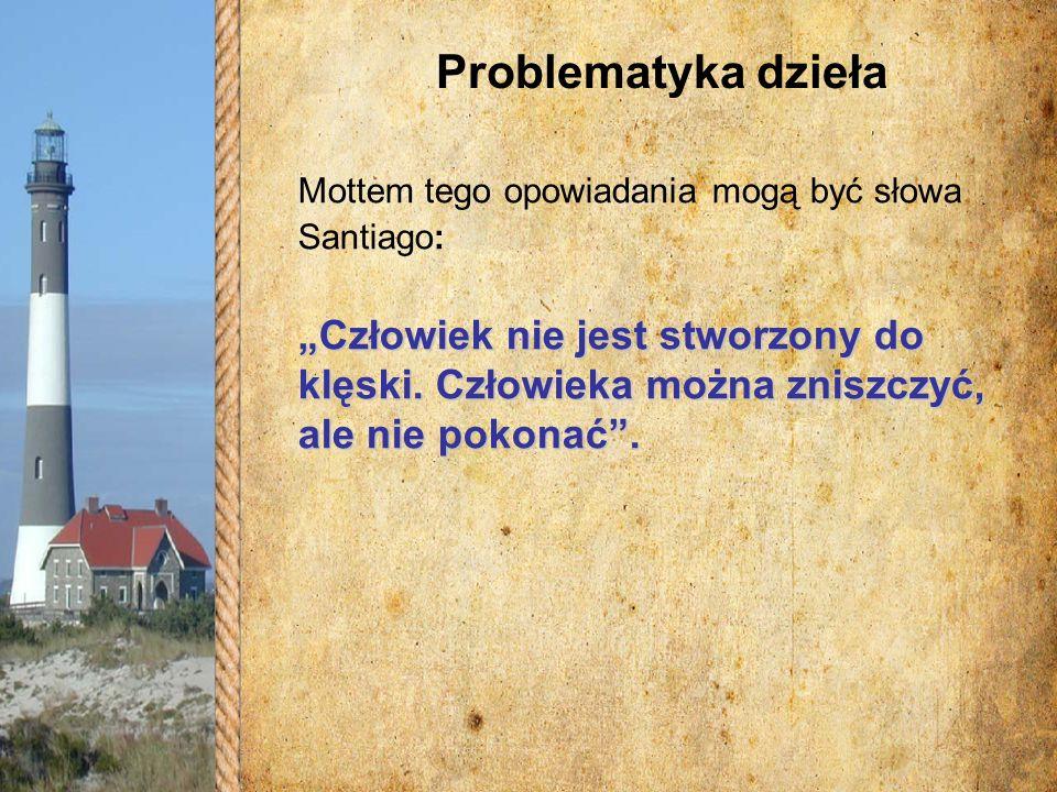 Problematyka dzieła Mottem tego opowiadania mogą być słowa Santiago: