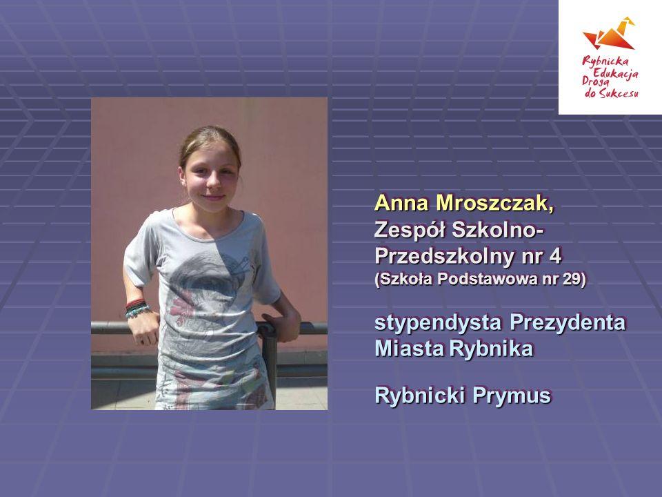 Anna Mroszczak, Zespół Szkolno-Przedszkolny nr 4 (Szkoła Podstawowa nr 29) stypendysta Prezydenta Miasta Rybnika.