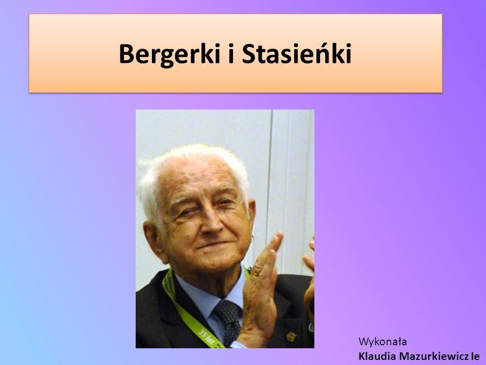 Bergerki i Stasieńki Wykonała Klaudia Mazurkiewicz Ie