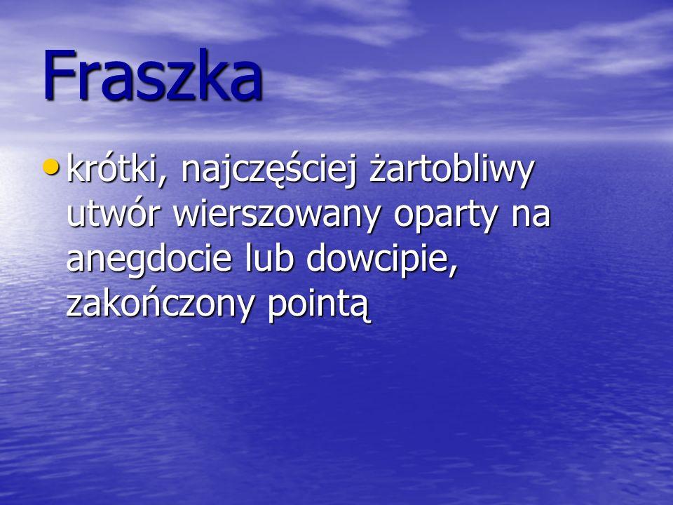 Fraszka krótki, najczęściej żartobliwy utwór wierszowany oparty na anegdocie lub dowcipie, zakończony pointą.