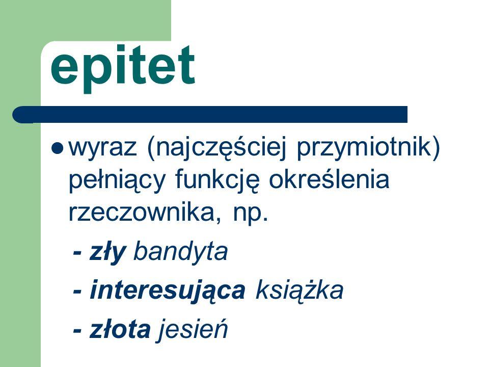 epitet wyraz (najczęściej przymiotnik) pełniący funkcję określenia rzeczownika, np. - zły bandyta.