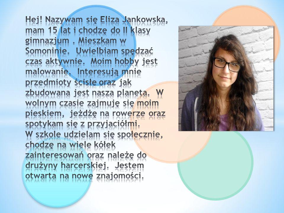 Hej. Nazywam się Eliza Jankowska, mam 15 lat i chodzę do II klasy gimnazjum .