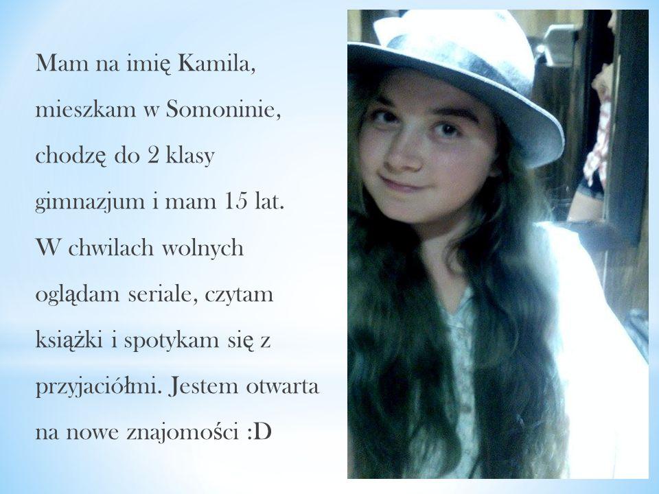 Mam na imię Kamila, mieszkam w Somoninie, chodzę do 2 klasy gimnazjum i mam 15 lat. W chwilach wolnych oglądam seriale, czytam książki i spotykam się z przyjaciółmi. Jestem otwarta na nowe znajomości :D