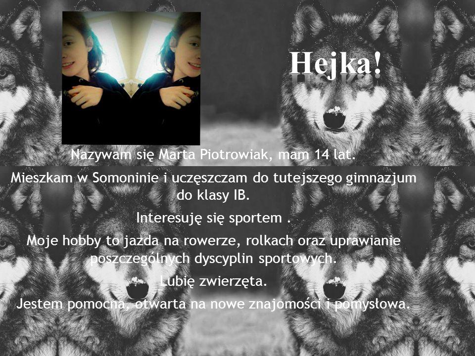 Hejka! Nazywam się Marta Piotrowiak, mam 14 lat.