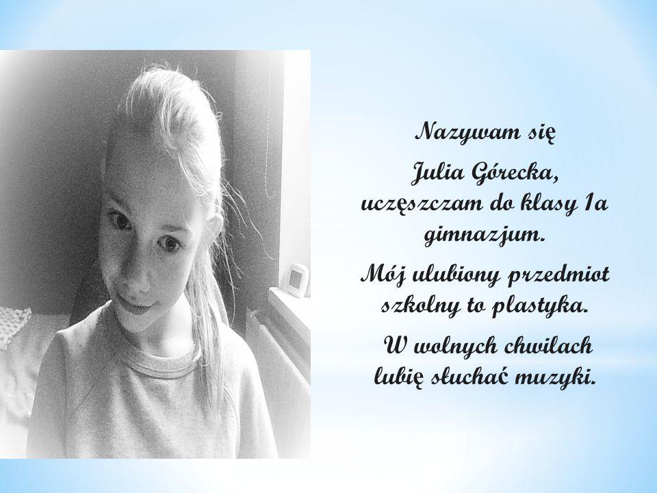 Julia Górecka, uczęszczam do klasy 1a gimnazjum.
