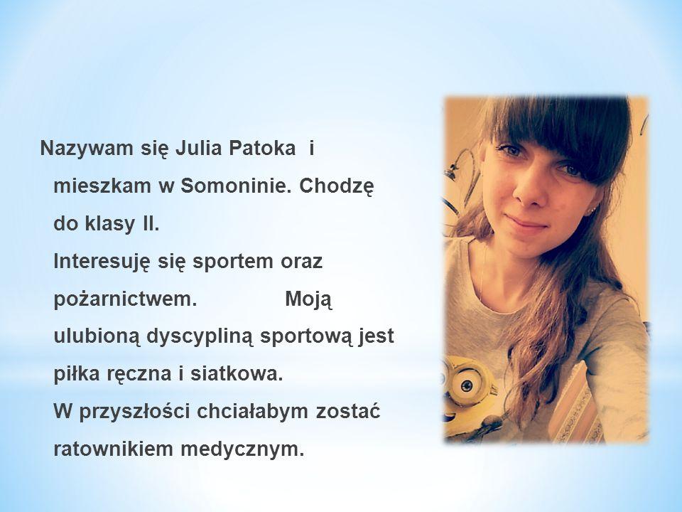 Nazywam się Julia Patoka i mieszkam w Somoninie. Chodzę do klasy II