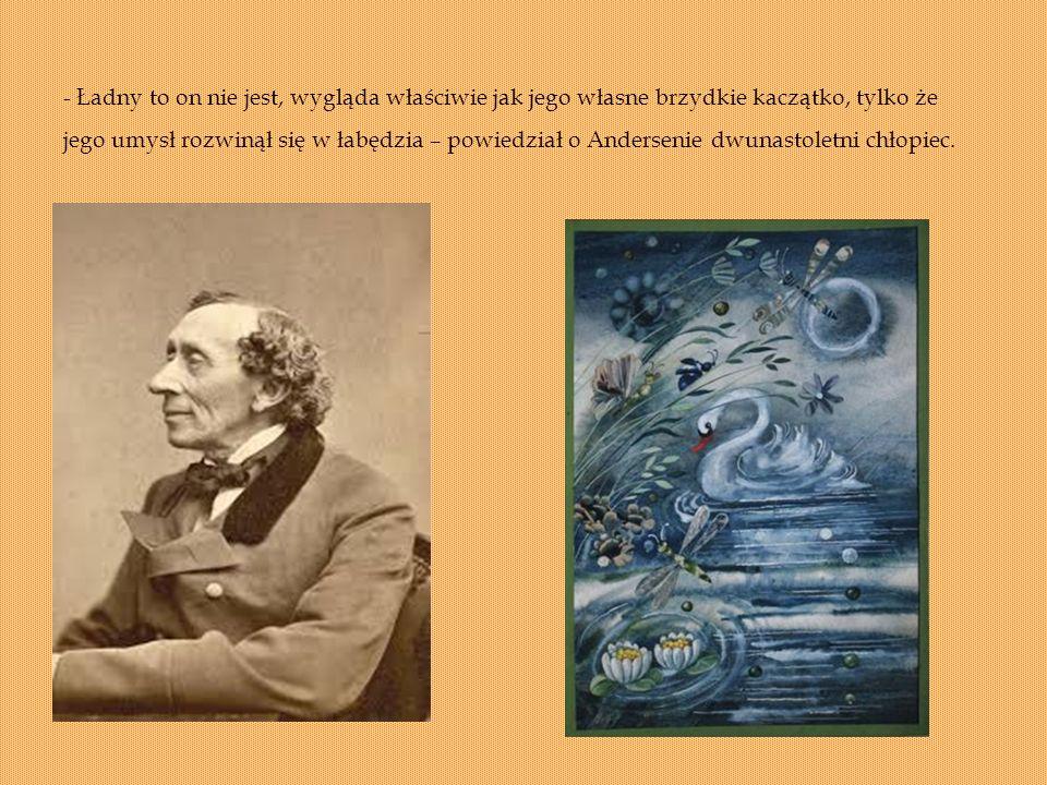 - Ładny to on nie jest, wygląda właściwie jak jego własne brzydkie kaczątko, tylko że jego umysł rozwinął się w łabędzia – powiedział o Andersenie dwunastoletni chłopiec.
