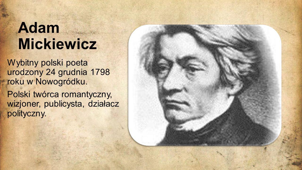 Adam Mickiewicz Wybitny polski poeta urodzony 24 grudnia 1798 roku w Nowogródku.