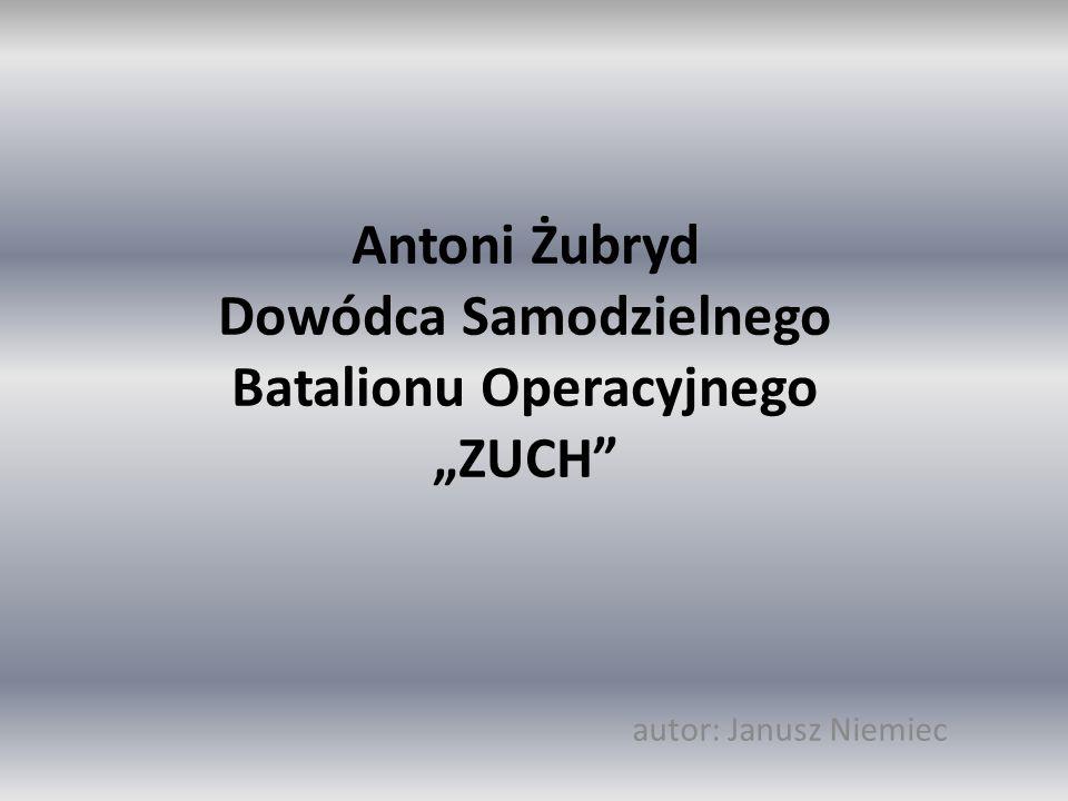 """Antoni Żubryd Dowódca Samodzielnego Batalionu Operacyjnego """"ZUCH"""