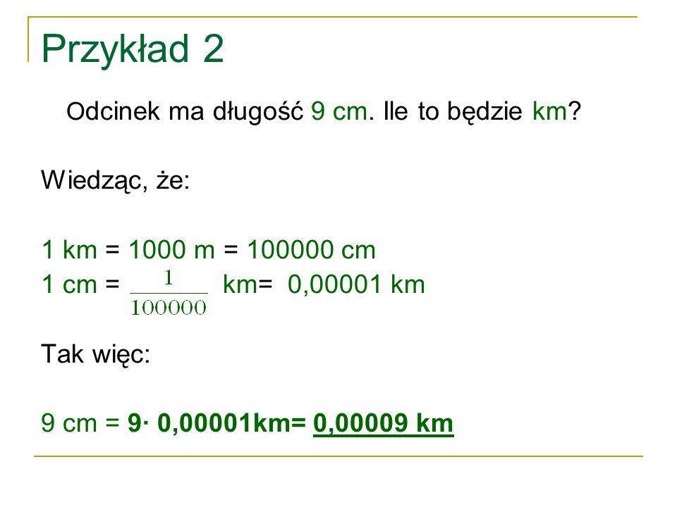Przykład 2 Wiedząc, że: 1 km = 1000 m = 100000 cm