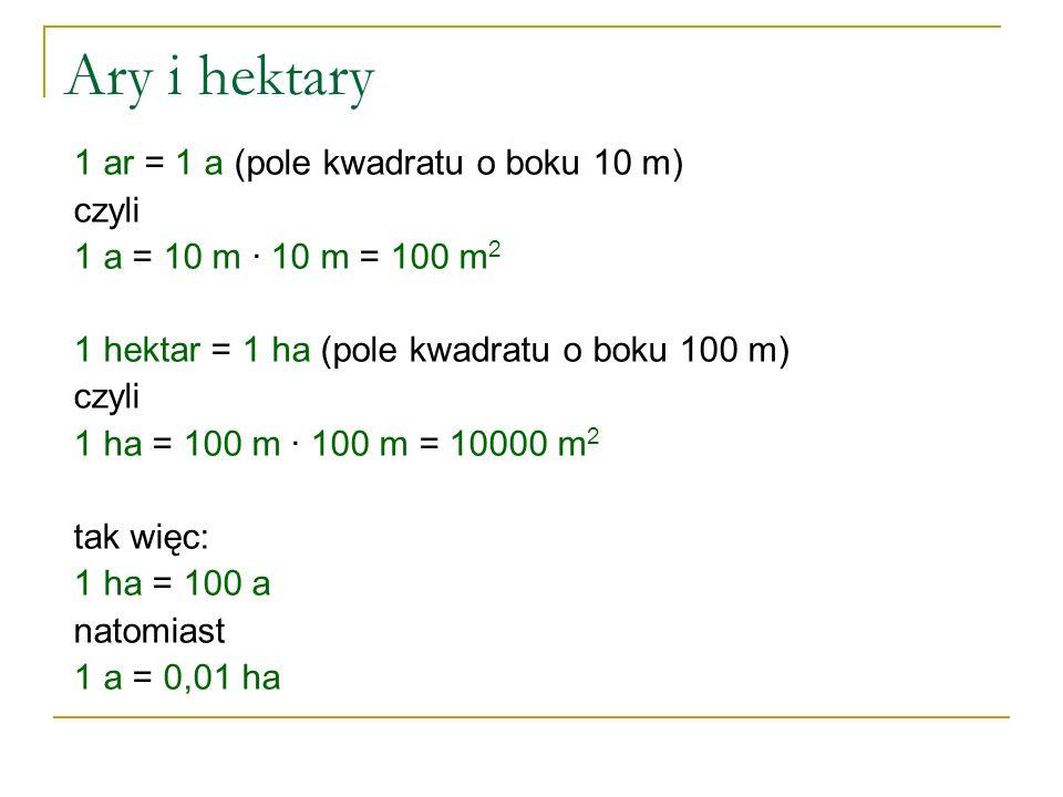 Ary i hektary 1 ar = 1 a (pole kwadratu o boku 10 m) czyli