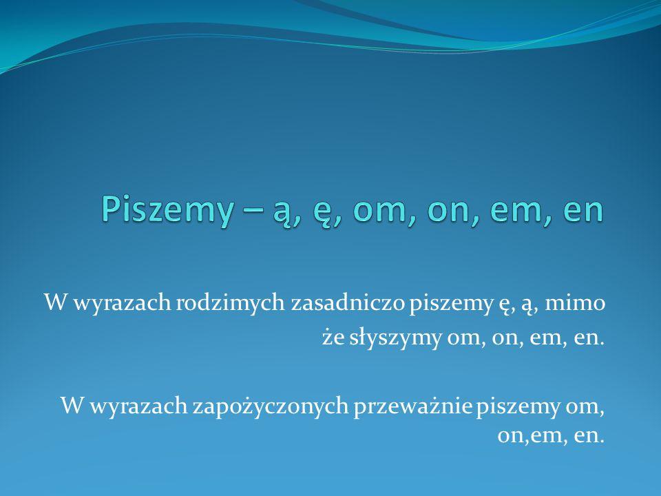 Piszemy – ą, ę, om, on, em, en W wyrazach rodzimych zasadniczo piszemy ę, ą, mimo. że słyszymy om, on, em, en.