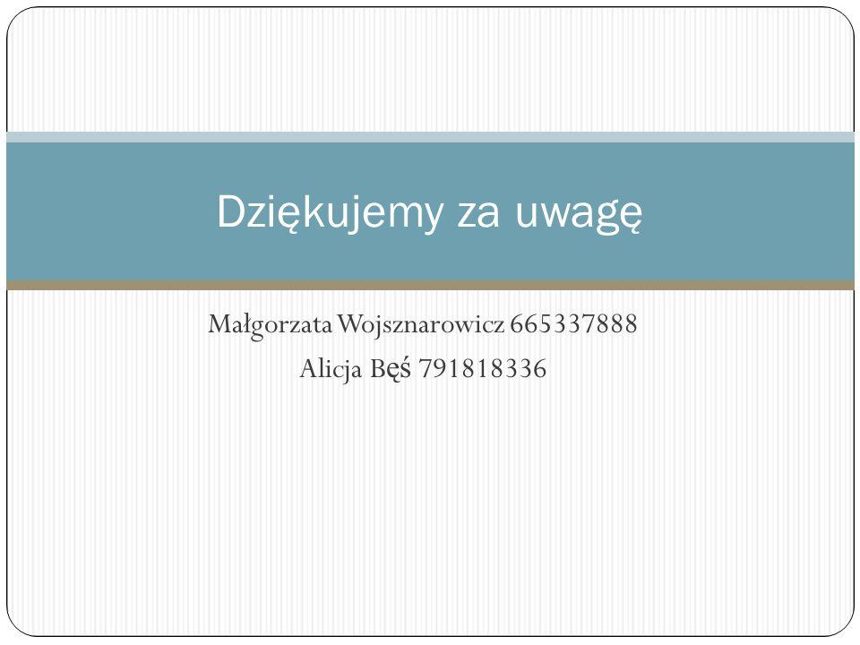 Małgorzata Wojsznarowicz 665337888 Alicja Bęś 791818336
