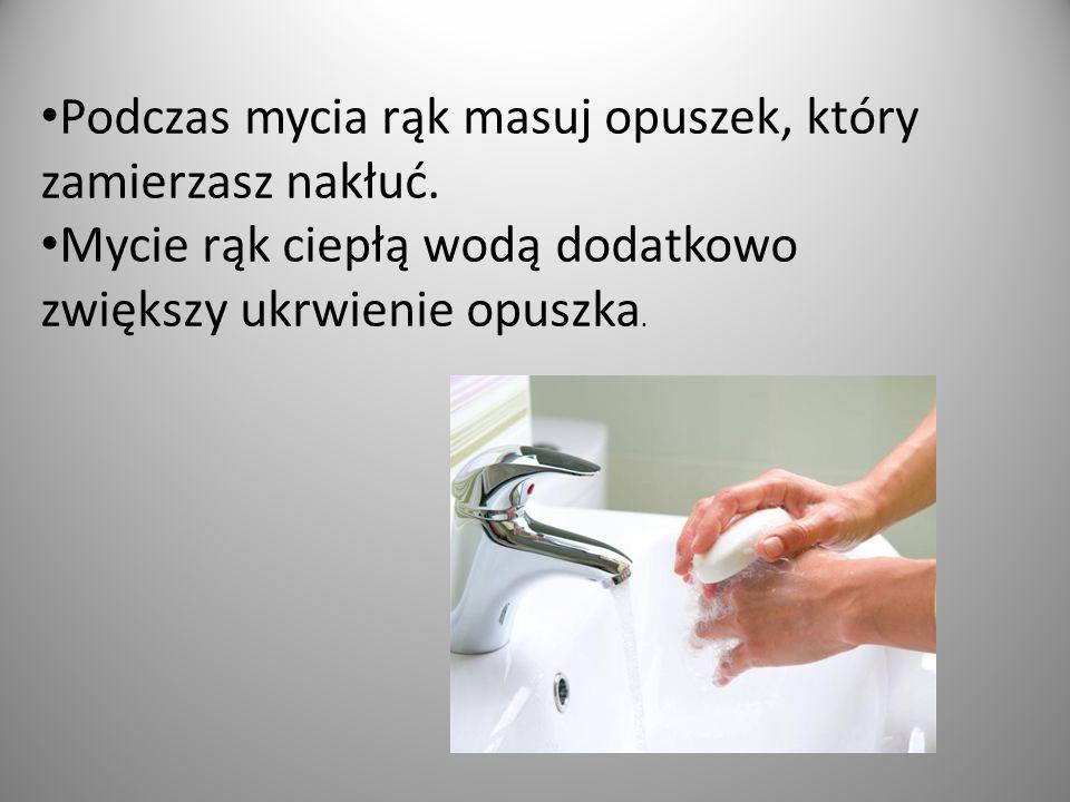 Podczas mycia rąk masuj opuszek, który zamierzasz nakłuć.