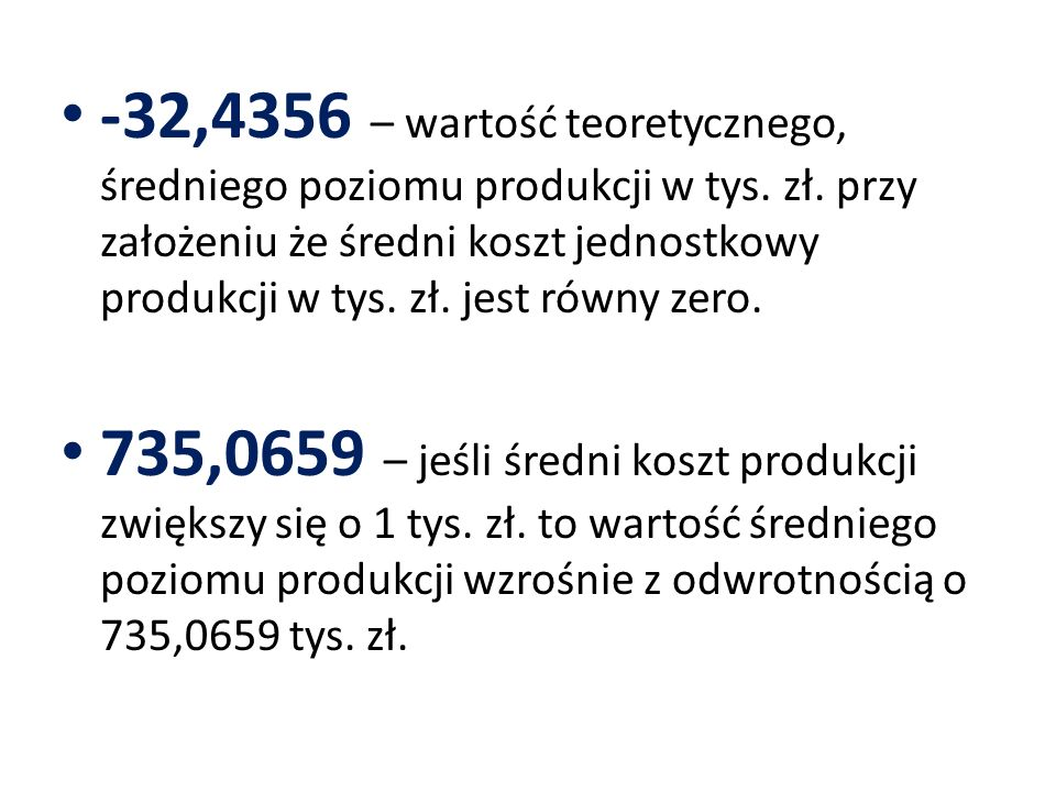 -32,4356 – wartość teoretycznego, średniego poziomu produkcji w tys. zł. przy założeniu że średni koszt jednostkowy produkcji w tys. zł. jest równy zero.