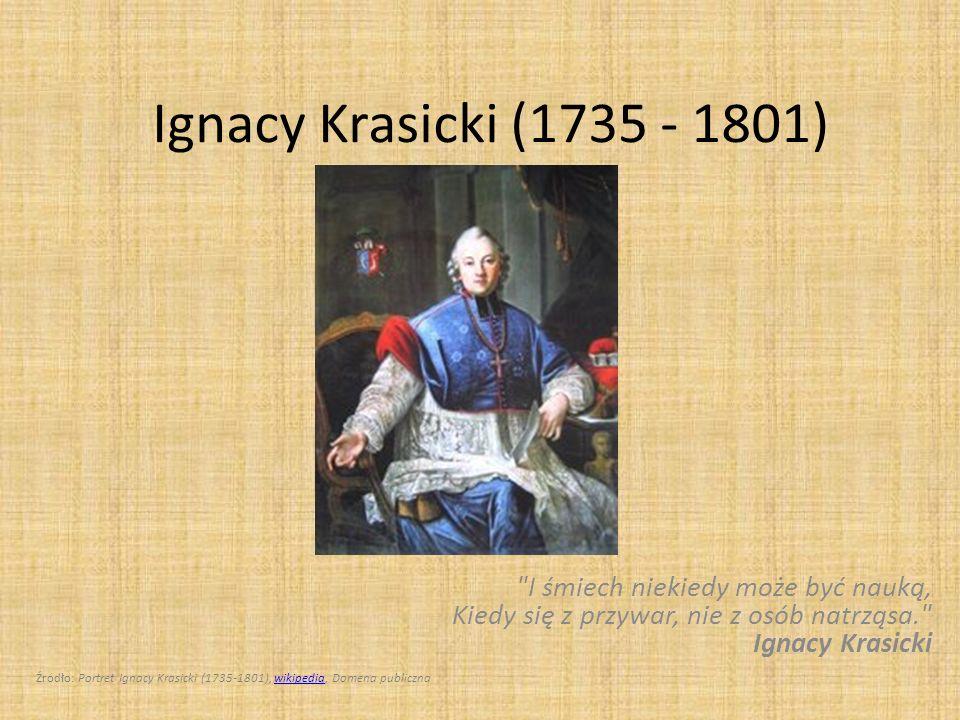 Ignacy Krasicki (1735 - 1801) I śmiech niekiedy może być nauką, Kiedy się z przywar, nie z osób natrząsa. Ignacy Krasicki.
