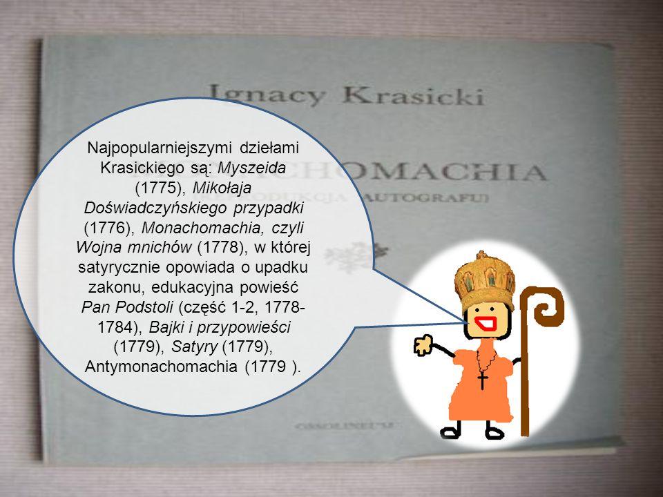 Najpopularniejszymi dziełami Krasickiego są: Myszeida (1775), Mikołaja Doświadczyńskiego przypadki (1776), Monachomachia, czyli Wojna mnichów (1778), w której satyrycznie opowiada o upadku zakonu, edukacyjna powieść Pan Podstoli (część 1-2, 1778-1784), Bajki i przypowieści (1779), Satyry (1779), Antymonachomachia (1779 ).