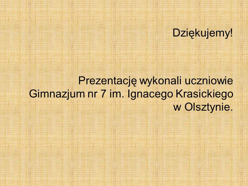 Dziękujemy! Prezentację wykonali uczniowie Gimnazjum nr 7 im. Ignacego Krasickiego w Olsztynie.