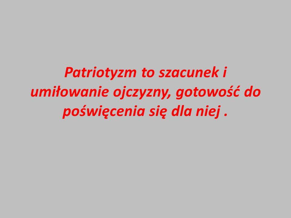 Patriotyzm to szacunek i umiłowanie ojczyzny, gotowość do poświęcenia się dla niej .