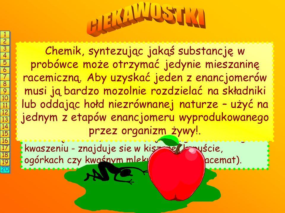 CIEKAWOSTKI 1. 2. Organizmy są stereoselektywne, tzn. wytwarzają lub wykorzystują do swoich celów tylko konkretne enancjomery! Na przykład: