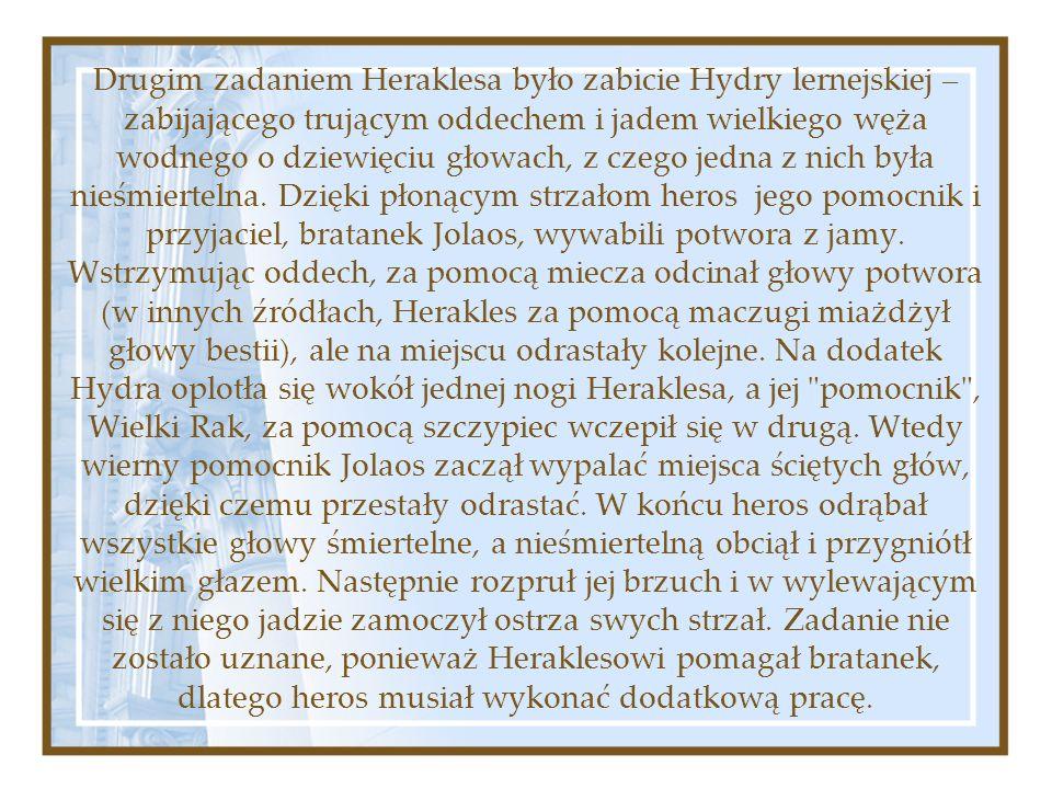 Drugim zadaniem Heraklesa było zabicie Hydry lernejskiej – zabijającego trującym oddechem i jadem wielkiego węża wodnego o dziewięciu głowach, z czego jedna z nich była nieśmiertelna.