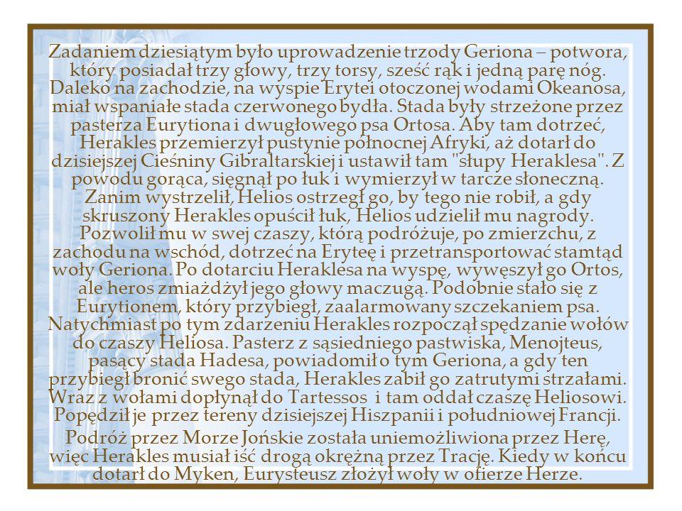Zadaniem dziesiątym było uprowadzenie trzody Geriona – potwora, który posiadał trzy głowy, trzy torsy, sześć rąk i jedną parę nóg. Daleko na zachodzie, na wyspie Erytei otoczonej wodami Okeanosa, miał wspaniałe stada czerwonego bydła. Stada były strzeżone przez pasterza Eurytiona i dwugłowego psa Ortosa. Aby tam dotrzeć, Herakles przemierzył pustynie północnej Afryki, aż dotarł do dzisiejszej Cieśniny Gibraltarskiej i ustawił tam słupy Heraklesa . Z powodu gorąca, sięgnął po łuk i wymierzył w tarcze słoneczną. Zanim wystrzelił, Helios ostrzegł go, by tego nie robił, a gdy skruszony Herakles opuścił łuk, Helios udzielił mu nagrody. Pozwolił mu w swej czaszy, którą podróżuje, po zmierzchu, z zachodu na wschód, dotrzeć na Eryteę i przetransportować stamtąd woły Geriona. Po dotarciu Heraklesa na wyspę, wywęszył go Ortos, ale heros zmiażdżył jego głowy maczugą. Podobnie stało się z Eurytionem, który przybiegł, zaalarmowany szczekaniem psa. Natychmiast po tym zdarzeniu Herakles rozpoczął spędzanie wołów do czaszy Heliosa. Pasterz z sąsiedniego pastwiska, Menojteus, pasący stada Hadesa, powiadomił o tym Geriona, a gdy ten przybiegł bronić swego stada, Herakles zabił go zatrutymi strzałami. Wraz z wołami dopłynął do Tartessos i tam oddał czaszę Heliosowi. Popędził je przez tereny dzisiejszej Hiszpanii i południowej Francji.