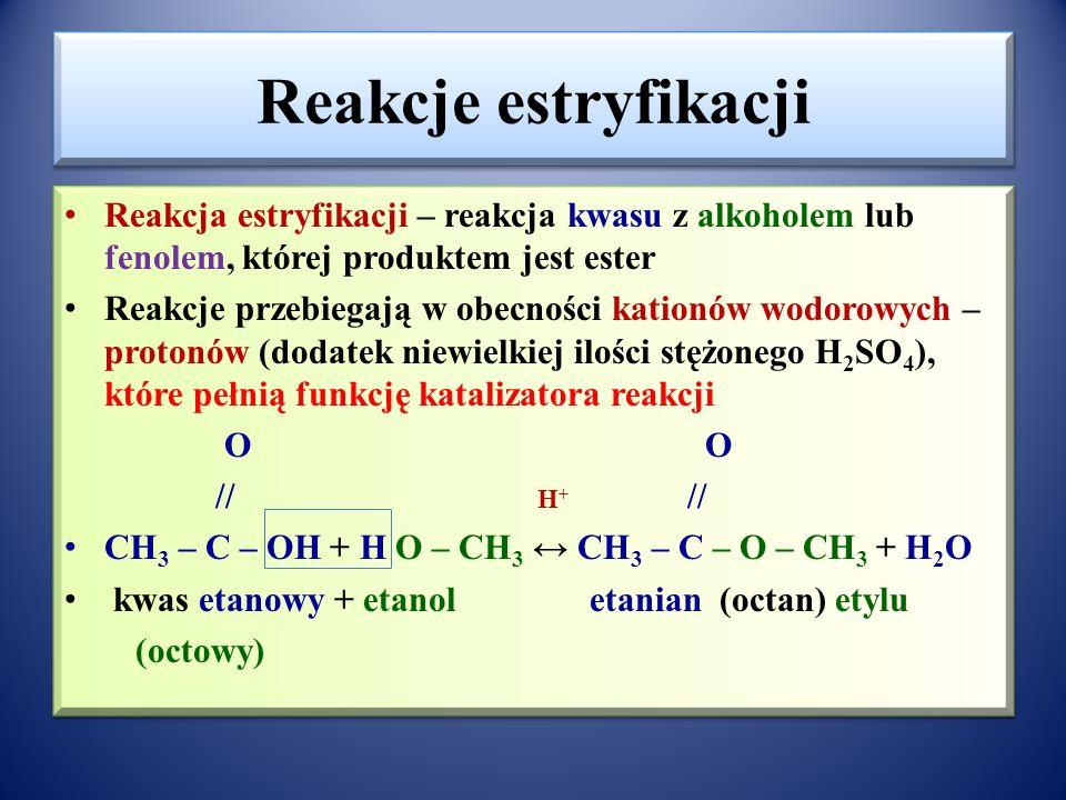 Reakcje estryfikacji Reakcja estryfikacji – reakcja kwasu z alkoholem lub fenolem, której produktem jest ester.