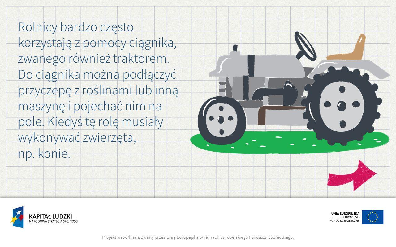 Rolnicy bardzo często korzystają z pomocy ciągnika, zwanego również traktorem.
