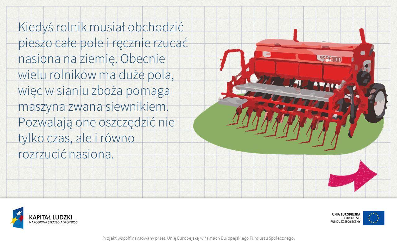 Kiedyś rolnik musiał obchodzić pieszo całe pole i ręcznie rzucać nasiona na ziemię. Obecnie wielu rolników ma duże pola, więc w sianiu zboża pomaga maszyna zwana siewnikiem.